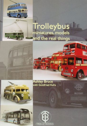 Trolleybus Minatures, Models and the Real Things, by Ashley Bruce with Gottfried Kure
